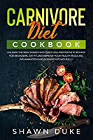 Carnivore Diet Cookbook: Unleash the Meat Power with Easy High Protein Keto Recipes for Beginners. Get Fit and Improve Your Health Reducing Inflammation and Burning Fat Naturally