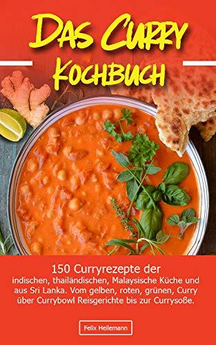 Das Curry Kochbuch: 150 Curryrezepte der indischen, thailändischen, Malaysische Küche und aus Sri Lanka. Vom gelben, roten, grünen, Curry über Currybowl, Reisgerichte bis zur Currysoße.