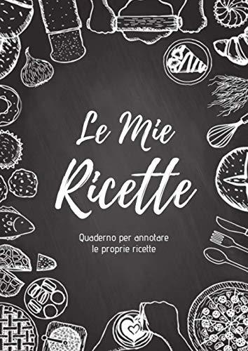 Le Mie RICETTE: Quaderno per annotare le proprie ricette | 220 pagine, 100 ricette, Formato A4 | 2 pagine per ricetta con spazio a disposizione per illustrare: foto da incollare, disegni...