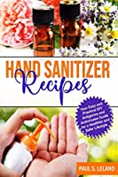 Hand Sanitizer Recipes: Your Easy and Practical DIY Anti-Germ and Antivirus Guide for a Healthier and Safer Lifestyle