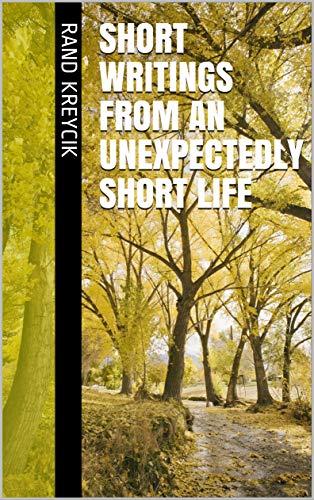 Short Writings from an Unexpectedly Short Life by [Rand Kreycik]