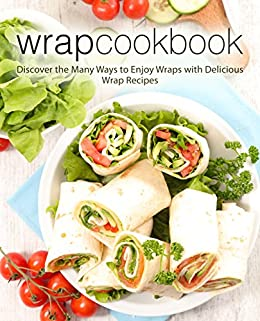 Wrap Cookbook: Discover the Many Ways to Enjoy Wraps with Delicious Wrap Recipes by [BookSumo Press]
