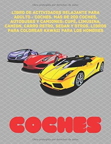 Libro de actividades relajante para adulto - Coches. Más de 200 coches, autobuses y camiones: Cupé, limusina, Camion, Carro retro, Sedan y otros. ... (Libro de colorear relajante para adulto)