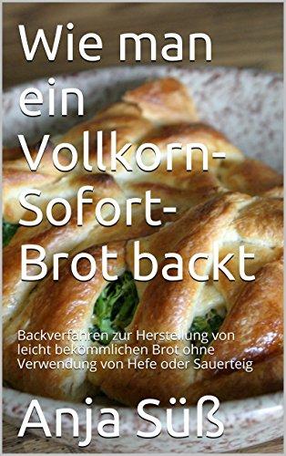 Wie man ein Vollkorn-Sofort-Brot backt: Backverfahren zur Herstellung von leicht bekömmlichen Brot ohne Verwendung von Hefe oder Sauerteig