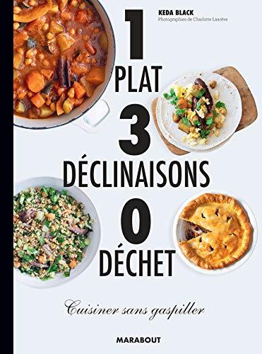 1 plat 3 déclinaisons 0 déchet: Cuisiner sans gaspiller