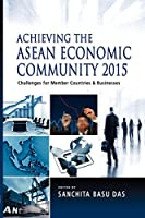 Achieving the ASEAN Economic Community 2015: Challenges for Member Countries and Businesses by Unknown(2012-05-15)