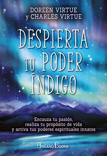 Despierta tu poder índigo. Encauza tu pasión, realiza tu propósito de vida y activa tus poderes espirituales innatos (Doreen Virtue)
