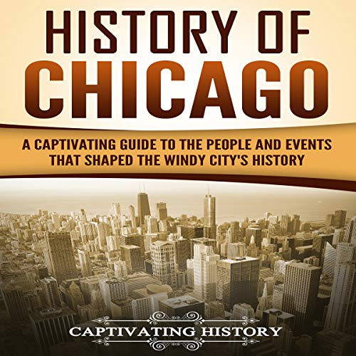 History of Chicago: A Captivating Guide to the People and Events that Shaped the Windy City's History cover art