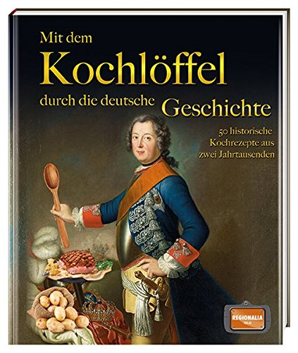 Mit dem Kochlöffel durch die deutsche Geschichte: 50 historische Rezepte aus zwei Jahrtausenden