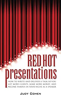 Red Hot Presentations: How To Write And Deliver A Talk So You Get More Clients, Make More Money, And Become Famous In Your Niche As A Speaker