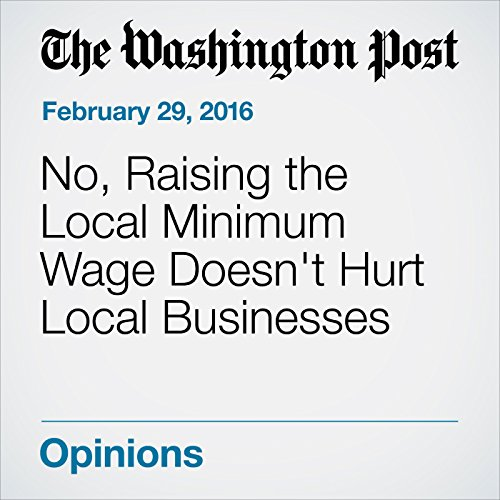 No, Raising the Local Minimum Wage Doesn't Hurt Local Businesses audiobook cover art