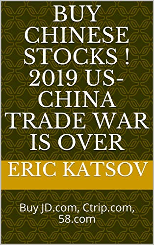 BUY CHINESE STOCKS ! 2019 US-CHINA TRADE WAR IS OVER: Buy JD.com, Ctrip.com, 58.com (Stock Market Monitor Book 6) (English Edition)