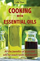Cooking with Essential Oils: All the benefits of essential oils for reach taste and health