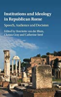 Institutions and Ideology in Republican Rome: Speech, Audience and Decision