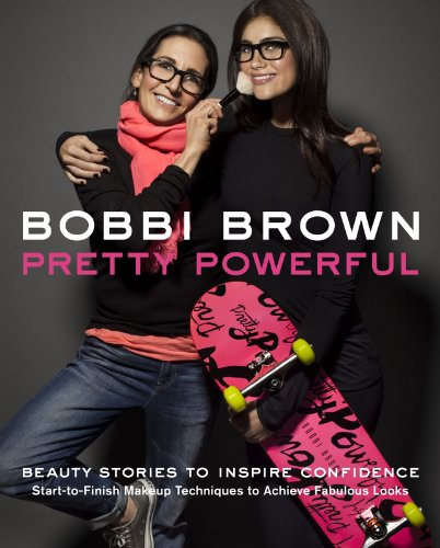 Bobbi Brown Pretty Powerful: Beauty Stories to Inspire Confidence: Start-To-Finish Makeup Techniques to Achieve Fabulous Looks (English Edition)
