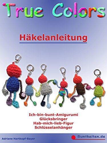 True Colors - Häkelanleitung: Ich-bin-bunt-Amigurumi - Glücksbringer - Hab-mich-lieb-Figur - Schlüsselanhänger
