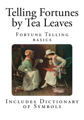 Telling Fortunes by Tea Leaves: How to Read your Fate in a Teacup (Fortune Telling Basics)