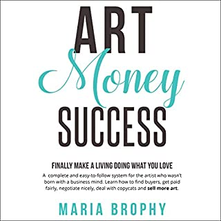 Art Money Success: Finally Make Money Doing What You Love     A Complete and Easy-to-Follow System for the Artist Who Wasn't Born with a Business Mind              By:                                                                                                                                 Maria Brophy                               Narrated by:                                                                                                                                 Maria Brophy                      Length: 7 hrs and 43 mins     5 ratings     Overall 5.0