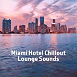 Miami Hotel Chillout Lounge Sounds: 2019 Relaxing Chill Out Music, Vacation Holiday Calm & Rest