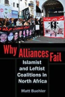 Why Alliances Fail: Islamist and Leftist Coalitions in North Africa (Modern Intellectual and Polictical History of the Middle East)