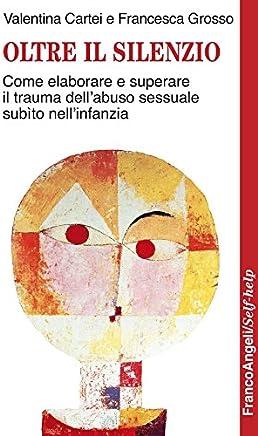 Oltre il silenzio. Come elaborare e superare il trauma dell'abuso sessuale subìto nell'infanzia