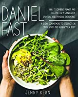 The Daniel Fast: How to Combine Prayer and Fasting for a Wonderful Spiritual and Physical Experience - 21-Day Commitment to Strengthen Your Spirit And Renew Your Body