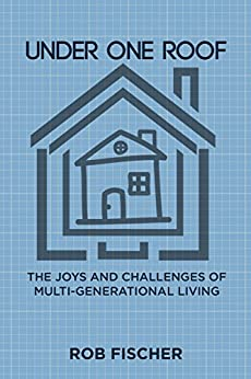 Under One Roof: The Joys and Challenges of Multi-Generational Living by [Rob Fischer]