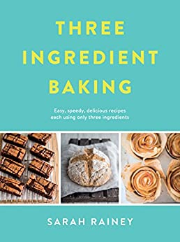 Three Ingredient Baking: Incredibly simple treats with minimal ingredients by [Sarah Rainey]