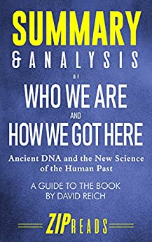 Summary & Analysis of Who We Are and How We Got Here: Ancient DNA and the New Science of the Human Past | A Guide to the Book by David Reich by [ZIP Reads]
