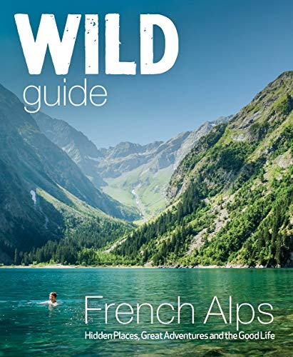 Wild Guide French Alps: Hidden Places, Great Adventures and The Natural Wonders (Wild Guides)