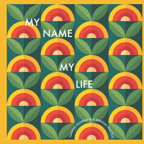My Name My Life: Naming Yourself Is A Spiritual Practice: A Guide to Knowing Yourself While Finding