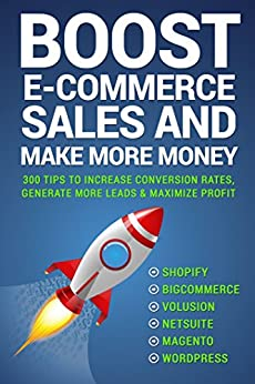 Boost E-commerce Sales and Make More Money: Three Hundred Tips to Increase Conversion Rates and Generate Leads by [Alex Harris]