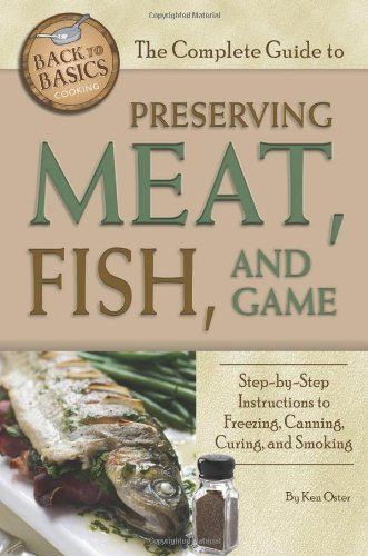 The Complete Guide to Preserving Meat, Fish, and Game: Step-by-step Instructions to Freezing, Canning, Curing, and Smoking (Back-To-Basics Cooking) (Back to Basics Cooking) by [Ken Oster]