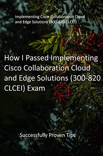How I Passed Implementing Cisco Collaboration Cloud and Edge Solutions (300-820 CLCEI) Exam: Successfully Proven Tips (English Edition)
