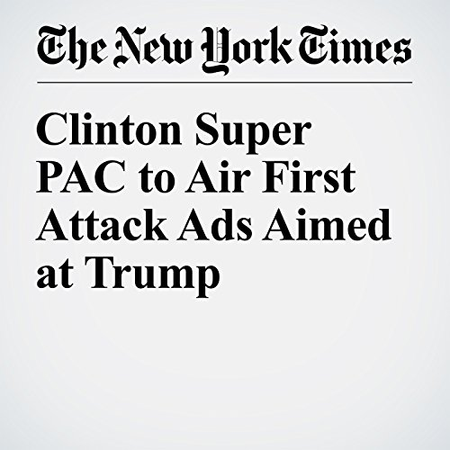 Clinton Super PAC to Air First Attack Ads Aimed at Trump cover art