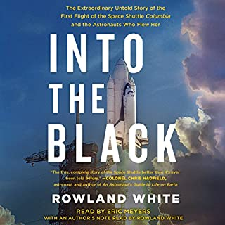 Into the Black     The Extraordinary Untold Story of the First Flight of the Space Shuttle Columbia and the Astronauts Who Flew Her              By:                                                                                                                                 Rowland White,                                                                                        Richard Truly                               Narrated by:                                                                                                                                 Eric Meyers                      Length: 15 hrs and 51 mins     415 ratings     Overall 4.6