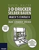 3D-Drucker selber bauen. Mach's einfach: Alles für den eigenen 3-D-Drucker: Sägen - Schrauben -...