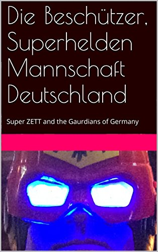 Die Beschützer, Superhelden Mannschaft Deutschland: Super ZETT and the Gaurdians of Germany (German Edition)