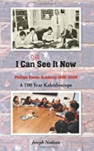 I Can Still See It Now: Phillips Exeter Academy: 1955-2055 A 100 Year Kaleidoscope