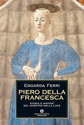 Piero della Francesca: Storia e misteri del maestro della luce (Oscar storia Vol. 451)