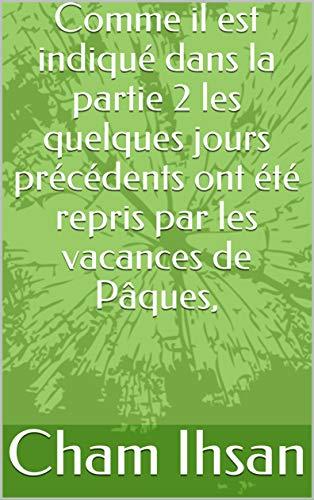 Comme il est indiqué dans la partie 2 les quelques jours précédents ont été repris par les vacances de Pâques, (French Edition)
