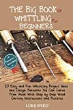 The Big Book of Whittling for Beginners: 20 Easy and Fun Whittling Project Ideas and Design Patterns You Can Carve from Wood With Step by Step Wood Carving Instructions and Pictures
