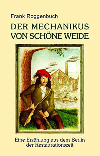 Der Mechanikus von Schöne Weide: Eine Erzählung aus dem Berlin der Restaurationszeit
