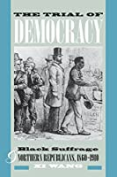 The Trial of Democracy: Black Suffrage and Northern Republicans, 1860-1910 (Studies in the Legal History of the South)