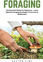 Foraging: The Essential Guide For Beginners - Learn Optimal Foraging Strategies To Survive In Wilderness! (Survival, Homesteader, Wild Edible Plants)