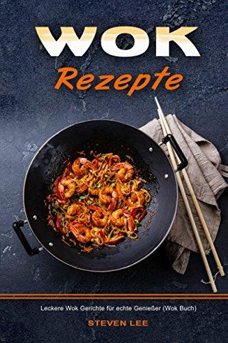 Wok Rezepte Leckere Wok Gerichte für echte Genießer (Wok Buch)