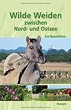 Wilde Weiden zwischen Nord- und Ostsee: Ein Naturführer