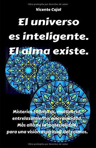 El universo es inteligente. El alma existe.: Misterios cuánticos, multiverso, entrelazamiento, sincronicidad. Más allá de la materialidad, para una visión espiritual del cosmos.