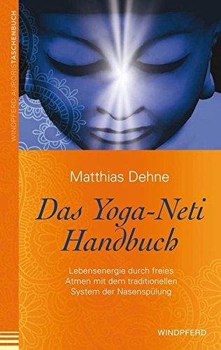 Das Yoga-Neti-Handbuch: Lebensenergie durch freies Atmen mit dem traditionellen System der Nasenspülung