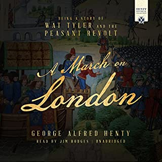 A March on London     Being a Story of Wat Tyler and the Peasant Revolt              By:                                                                                                                                 George Alfred Henty                               Narrated by:                                                                                                                                 Jim Hodges                      Length: 11 hrs and 14 mins     10 ratings     Overall 4.7